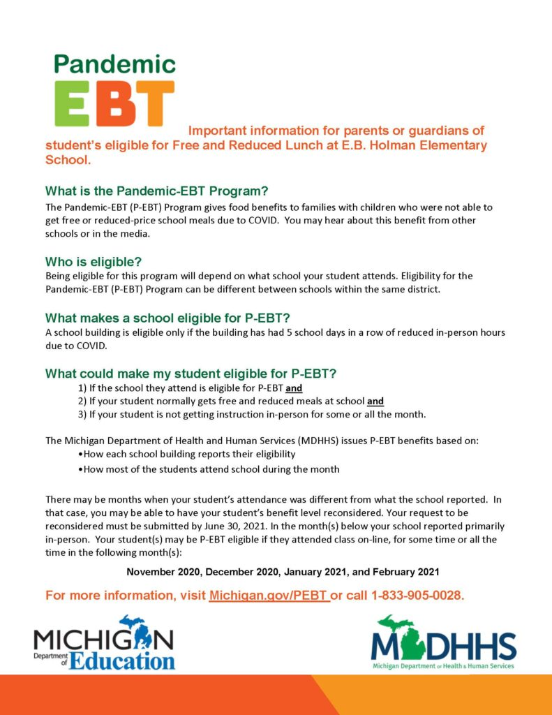 Important information for parents or guardians of student's eligible for Free and Reduced Lunch at E.B. Holman Elementary School. What is the Pandemic-EBT Program? The Pandemic-EBT (P-EBT) Program gives food benefits to families with children who were not able to get free or reduced-price school meals due to COVID. You may hear about this benefit from other schools or in the media. Who is eligible? Being eligible for this program will depend on what school your student attends. Eligibility for the Pandemic-EBT (P-EBT) Program can be different between schools within the same district. What makes a school eligible for P-EBT? A school building is eligible only if the building has had 5 school days in a row of reduced in-person hours due to COVID. What could make my student eligible for P-EBT? 1) If the school they attend is eligible for P-EBT and 2) If your student normally gets free and reduced meals at school and 3) If your student is not getting instruction in-person for some or all the month. The Michigan Department of Health and Human Services (MDHHS) issues P-EBT benefits based on: •How each school building reports their eligibility •How most of the students attend school during the month There may be months when your student's attendance was different from what the school reported. In that case, you may be able to have your student's benefit level reconsidered. Your request to be reconsidered must be submitted by June 30, 2021. In the month(s) below your school reported primarily in-person. Your student(s) may be P-EBT eligible if they attended class on-line, for some time or all the time in the following month(s): For more information, visit Michigan.gov/PEBT or call 1-833-905-0028. November 2020, December 2020, January 2021, and February 2021