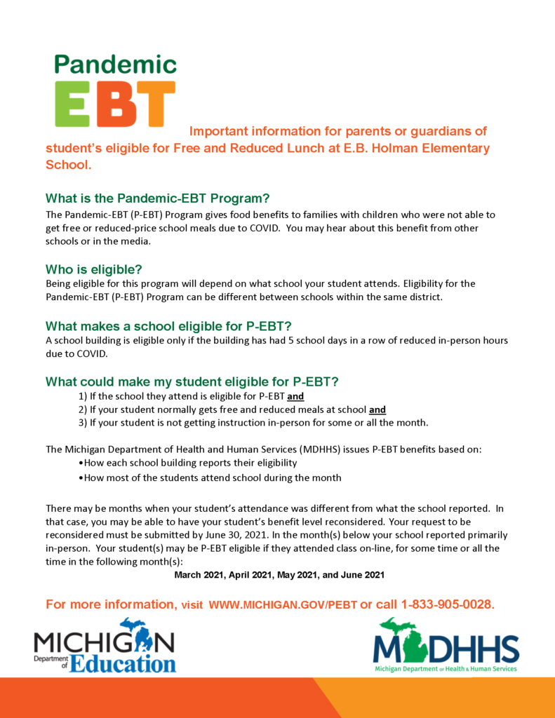 Important information for parents or guardians of student's eligible for Free and Reduced Lunch at E.B. Holman Elementary School.   What is the Pandemic-EBT Program? The Pandemic-EBT (P-EBT) Program gives food benefits to families with children who were not able to get free or reduced-price school meals due to COVID.  You may hear about this benefit from other schools or in the media.    Who is eligible? Being eligible for this program will depend on what school your student attends. Eligibility for the Pandemic-EBT (P-EBT) Program can be different between schools within the same district.    What makes a school eligible for P-EBT? A school building is eligible only if the building has had 5 school days in a row of reduced in-person hours due to COVID.     What could make my student eligible for P-EBT? 1) If the school they attend is eligible for P-EBT and 2) If your student normally gets free and reduced meals at school and 3) If your student is not getting instruction in-person for some or all the month.    The Michigan Department of Health and Human Services (MDHHS) issues P-EBT benefits based on: •How each school building reports their eligibility  •How most of the students attend school during the month    There may be months when your student's attendance was different from what the school reported.  In that case, you may be able to have your student's benefit level reconsidered. Your request to be reconsidered must be submitted by June 30, 2021. In the month(s) below your school reported primarily in-person.  Your student(s) may be P-EBT eligible if they attended class on-line, for some time or all the time in the following month(s):      For more information, visit  WWW.MICHIGAN.GOV/PEBT or call 1-833-905-0028.